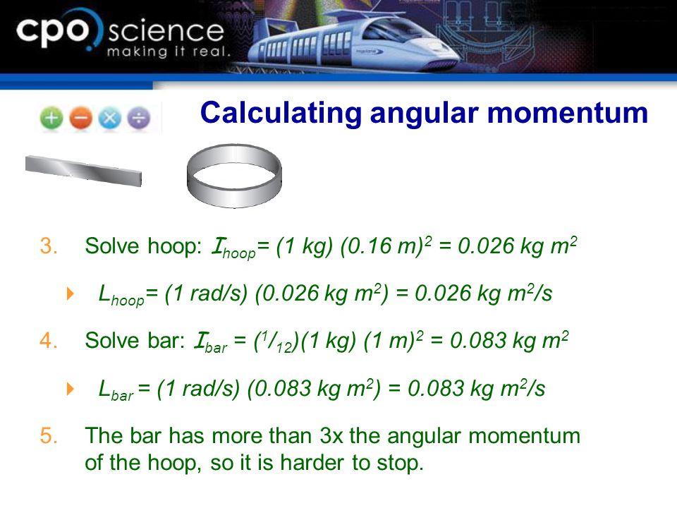  Solve hoop: I hoop = (1 kg) (0.16 m) 2 = 0.026 kg m 2  L hoop = (1 rad/s) (0.026 kg m 2 ) = 0.026 kg m 2 /s  Solve bar: I bar = ( 1 / 12 )(1 kg)