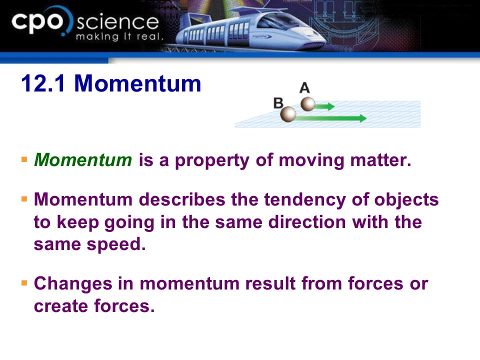 12.1 Momentum  Momentum is a property of moving matter.  Momentum describes the tendency of objects to keep going in the same direction with the sam