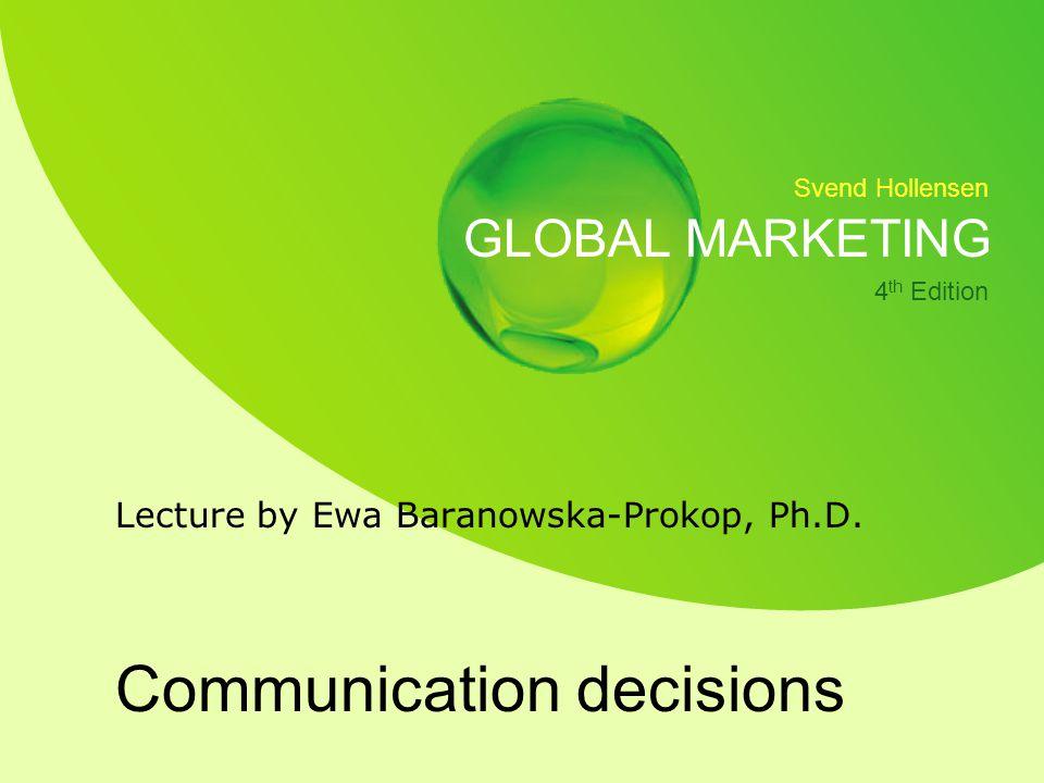 Svend Hollensen GLOBAL MARKETING 4 th Edition Communication decisions Lecture by Ewa Baranowska-Prokop, Ph.D.