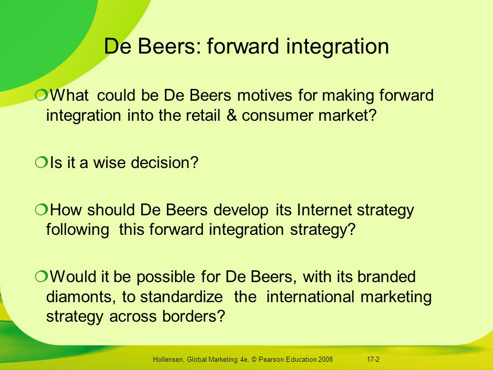 Hollensen, Global Marketing 4e, © Pearson Education 2008 De Beers: forward integration  What could be De Beers motives for making forward integration into the retail & consumer market.