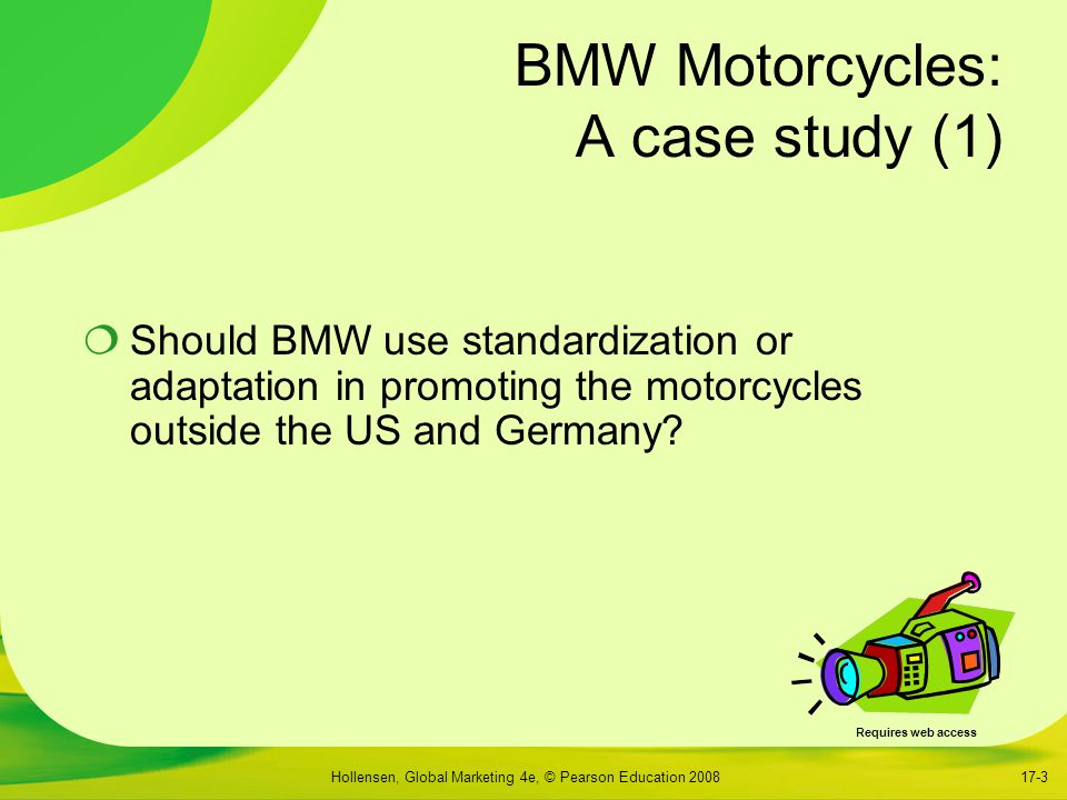 Hollensen, Global Marketing 4e, © Pearson Education 200817-3 BMW Motorcycles: A case study (1)  Should BMW use standardization or adaptation in promoting the motorcycles outside the US and Germany.