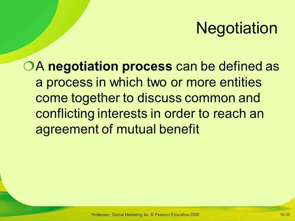 Hollensen, Global Marketing 4e, © Pearson Education 200818-30 Negotiation  A negotiation process can be defined as a process in which two or more entities come together to discuss common and conflicting interests in order to reach an agreement of mutual benefit