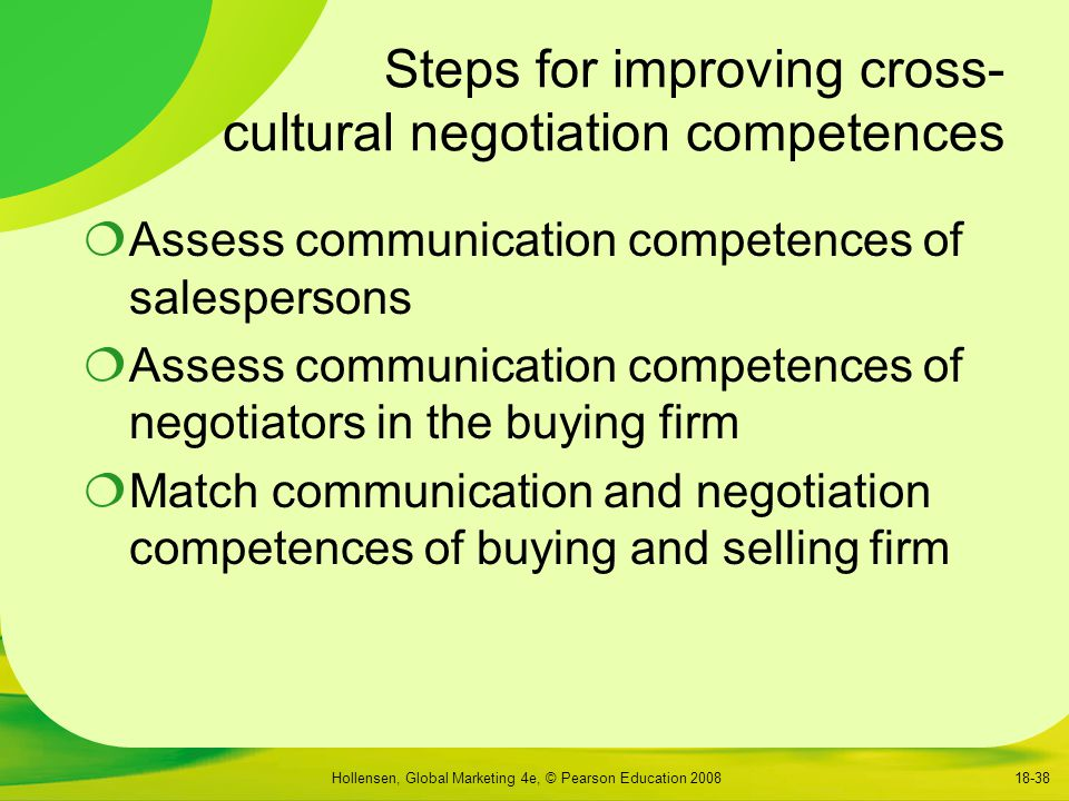 Hollensen, Global Marketing 4e, © Pearson Education 200818-38 Steps for improving cross- cultural negotiation competences  Assess communication competences of salespersons  Assess communication competences of negotiators in the buying firm  Match communication and negotiation competences of buying and selling firm
