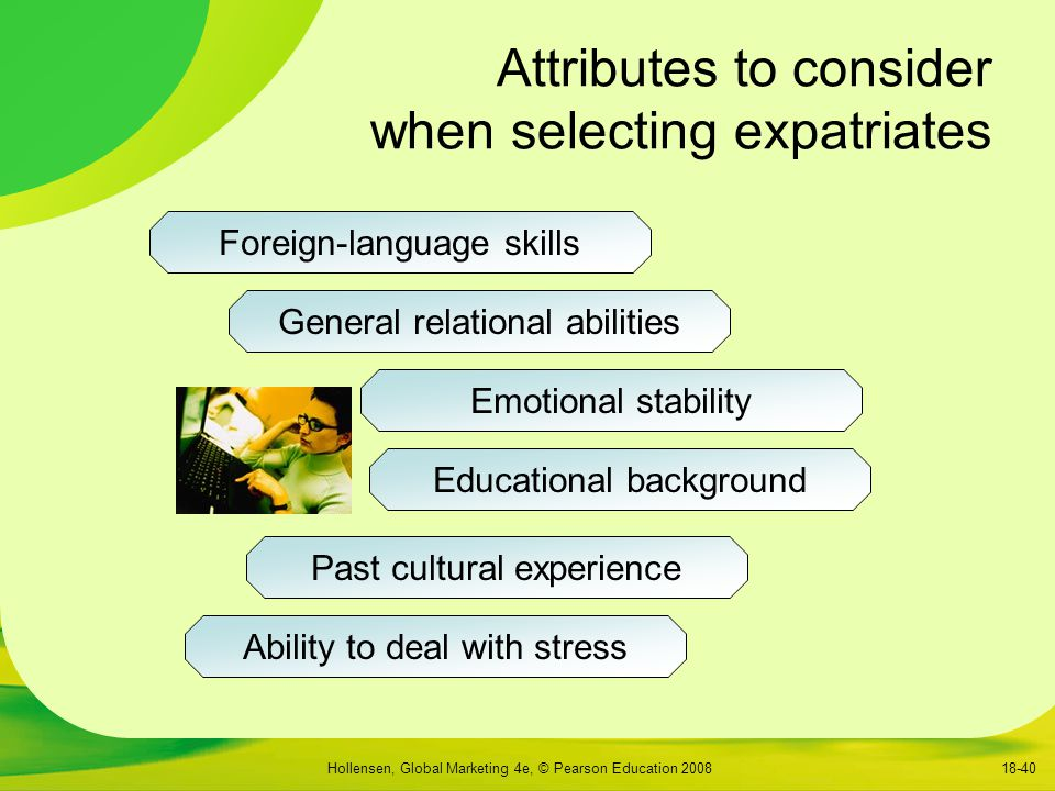 Hollensen, Global Marketing 4e, © Pearson Education 200818-40 Attributes to consider when selecting expatriates Foreign-language skills General relational abilities Emotional stability Educational background Past cultural experience Ability to deal with stress