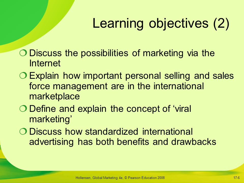 Hollensen, Global Marketing 4e, © Pearson Education 200817-6 Learning objectives (2)  Discuss the possibilities of marketing via the Internet  Explain how important personal selling and sales force management are in the international marketplace  Define and explain the concept of 'viral marketing'  Discuss how standardized international advertising has both benefits and drawbacks