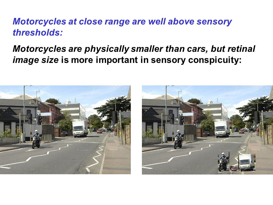 Motorcycles at close range are well above sensory thresholds: Motorcycles are physically smaller than cars, but retinal image size is more important in sensory conspicuity: