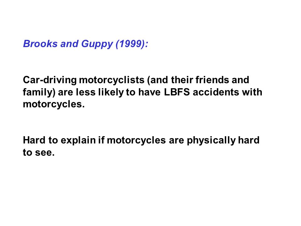 Brooks and Guppy (1999): Car-driving motorcyclists (and their friends and family) are less likely to have LBFS accidents with motorcycles.