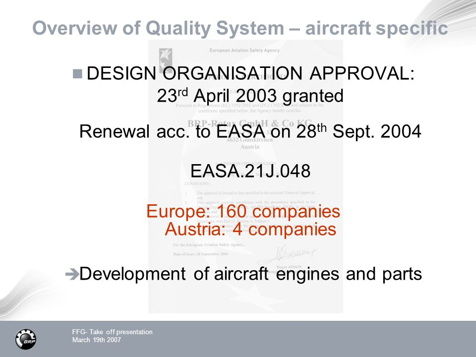 FFG- Take off presentation March 19th 2007 Overview of Quality System – aircraft specific DESIGN ORGANISATION APPROVAL: 23 rd April 2003 granted Renewal acc.