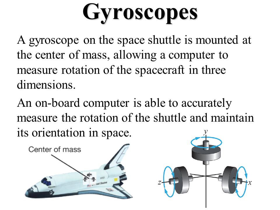 Gyroscopes A gyroscope on the space shuttle is mounted at the center of mass, allowing a computer to measure rotation of the spacecraft in three dimen
