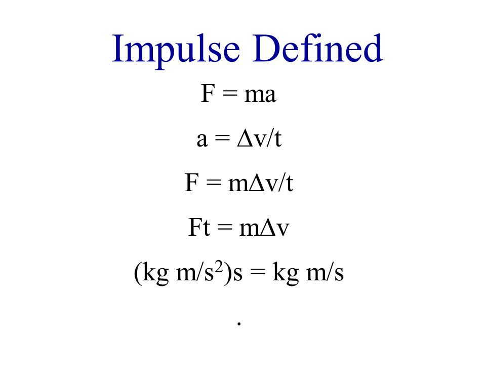 Impulse Defined F = ma a = ∆v/t F = m∆v/t Ft = m∆v (kg m/s 2 )s = kg m/s.