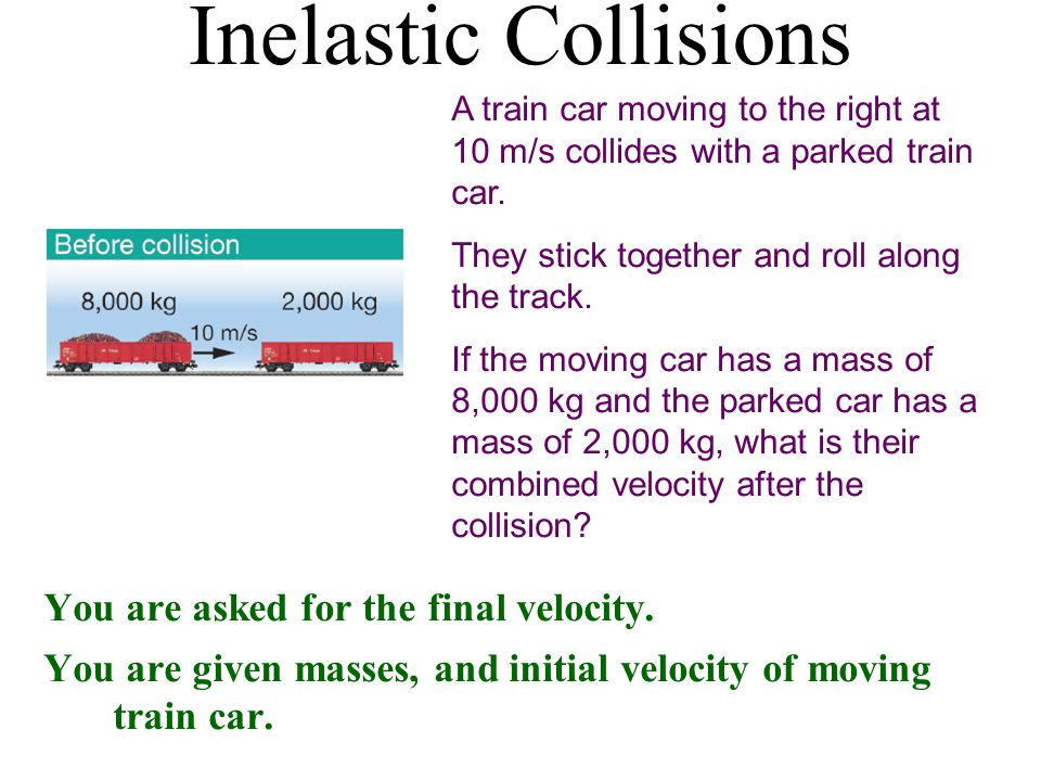 Inelastic Collisions A train car moving to the right at 10 m/s collides with a parked train car.