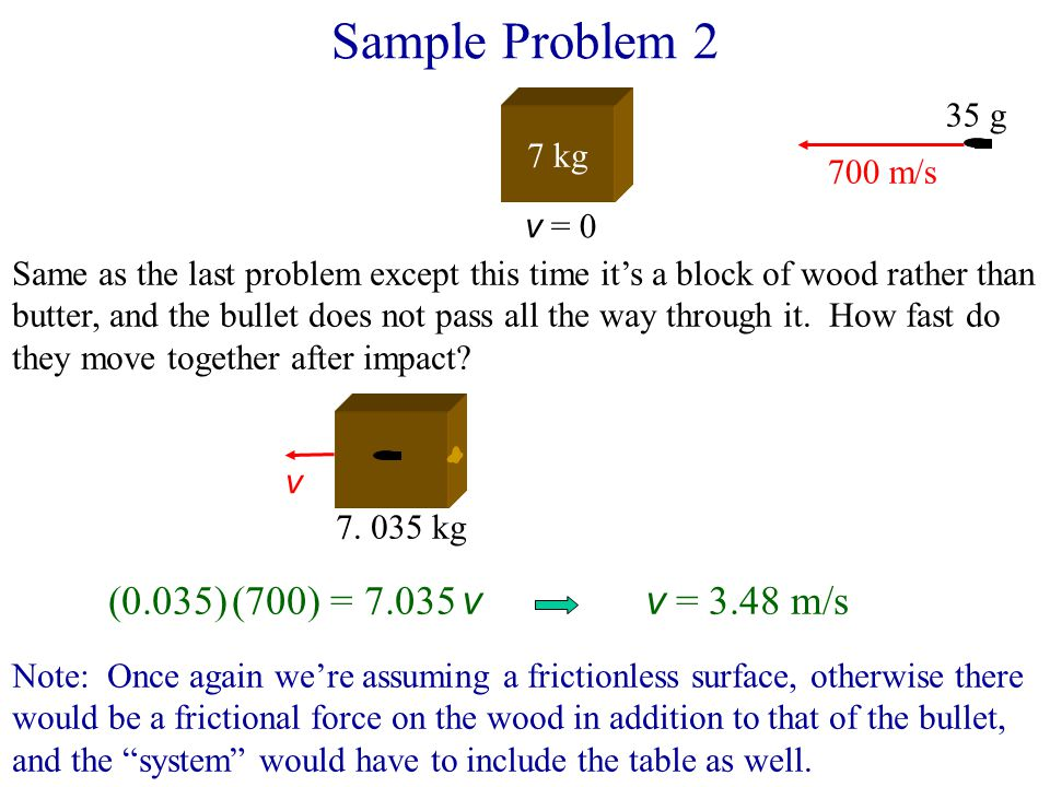 Sample Problem 2 7 kg v = 0 700 m/s 35 g Same as the last problem except this time it's a block of wood rather than butter, and the bullet does not pa
