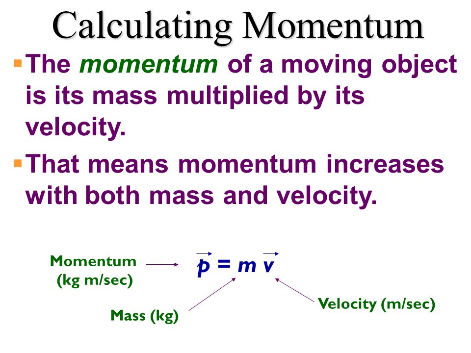 Calculating Momentum  The momentum of a moving object is its mass multiplied by its velocity.