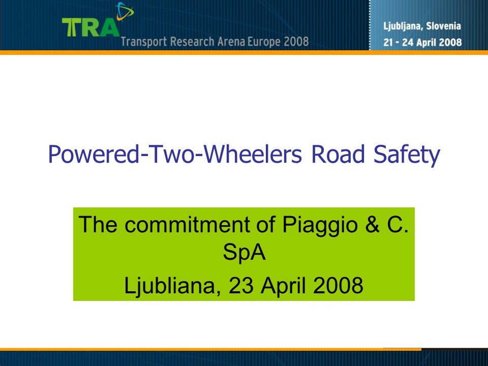 Powered-Two-Wheelers Road Safety The commitment of Piaggio & C. SpA Ljubliana, 23 April 2008