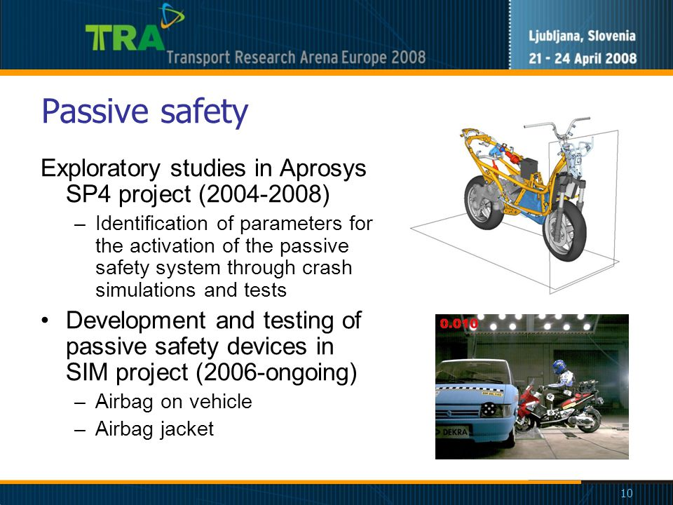 10 Passive safety Exploratory studies in Aprosys SP4 project (2004-2008) –Identification of parameters for the activation of the passive safety system through crash simulations and tests Development and testing of passive safety devices in SIM project (2006-ongoing) –Airbag on vehicle –Airbag jacket