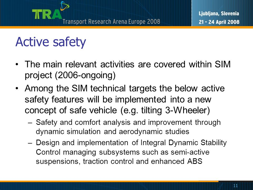 11 Active safety The main relevant activities are covered within SIM project (2006-ongoing) Among the SIM technical targets the below active safety features will be implemented into a new concept of safe vehicle (e.g.