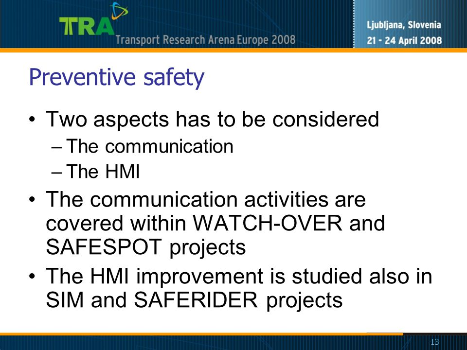 13 Preventive safety Two aspects has to be considered –The communication –The HMI The communication activities are covered within WATCH-OVER and SAFESPOT projects The HMI improvement is studied also in SIM and SAFERIDER projects