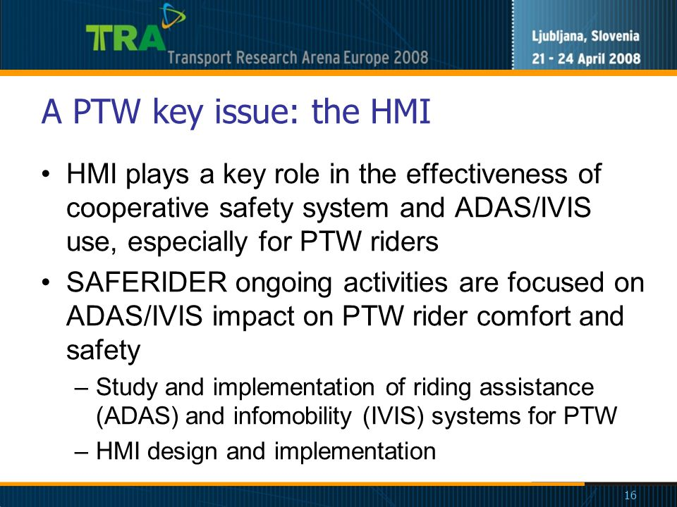 16 A PTW key issue: the HMI HMI plays a key role in the effectiveness of cooperative safety system and ADAS/IVIS use, especially for PTW riders SAFERIDER ongoing activities are focused on ADAS/IVIS impact on PTW rider comfort and safety –Study and implementation of riding assistance (ADAS) and infomobility (IVIS) systems for PTW –HMI design and implementation