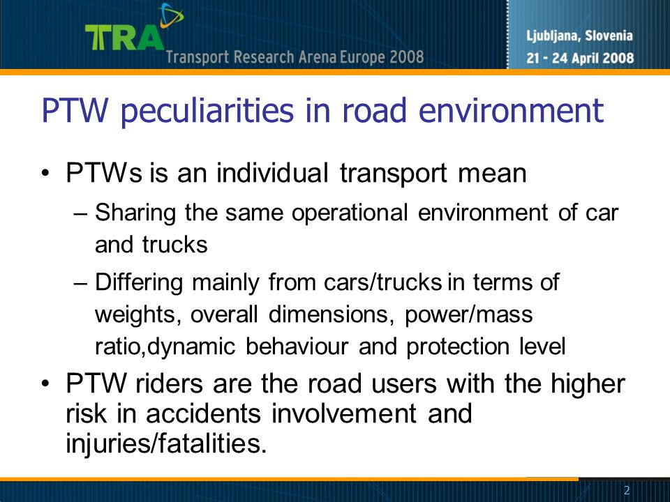 2 PTW peculiarities in road environment PTWs is an individual transport mean –Sharing the same operational environment of car and trucks –Differing mainly from cars/trucks in terms of weights, overall dimensions, power/mass ratio,dynamic behaviour and protection level PTW riders are the road users with the higher risk in accidents involvement and injuries/fatalities.
