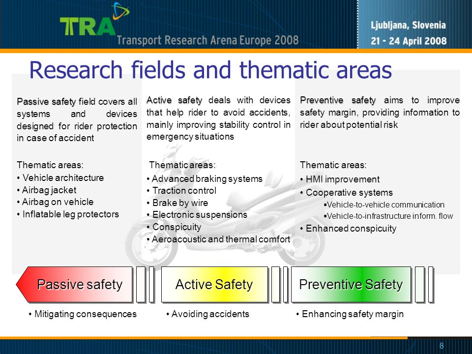 8 Research fields and thematic areas Passive safety Active Safety Preventive Safety Avoiding accidents Mitigating consequences Enhancing safety margin Active safety Active safety deals with devices that help rider to avoid accidents, mainly improving stability control in emergency situations Thematic areas: Advanced braking systems Traction control Brake by wire Electronic suspensions Conspicuity Aeroacoustic and thermal comfort Passive safety Passive safety field covers all systems and devices designed for rider protection in case of accident Thematic areas: Vehicle architecture Airbag jacket Airbag on vehicle Inflatable leg protectors Preventive safety Preventive safety aims to improve safety margin, providing information to rider about potential risk Thematic areas: HMI improvement Cooperative systems  Vehicle-to-vehicle communication  Vehicle-to-infrastructure inform.