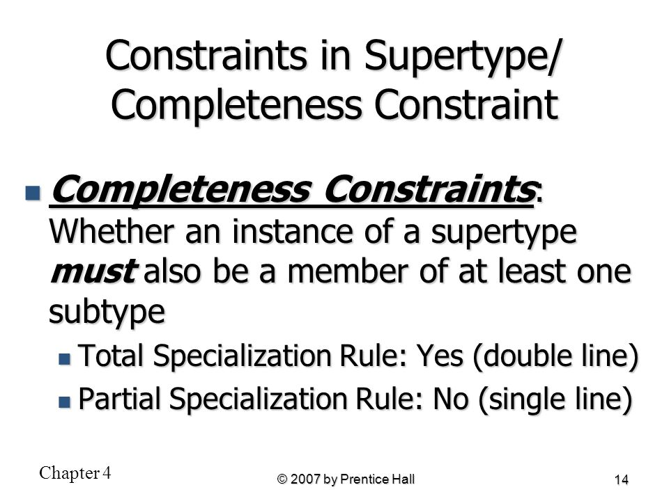 Chapter 4 © 2007 by Prentice Hall 14 Constraints in Supertype/ Completeness Constraint Completeness Constraints : Whether an instance of a supertype m