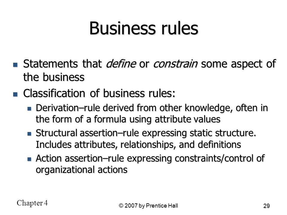 Chapter 4 © 2007 by Prentice Hall 29 Business rules Statements that define or constrain some aspect of the business Statements that define or constrai
