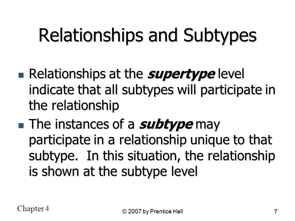 Chapter 4 © 2007 by Prentice Hall 7 Relationships and Subtypes Relationships at the supertype level indicate that all subtypes will participate in the
