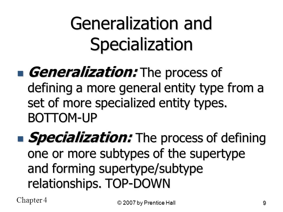 Chapter 4 © 2007 by Prentice Hall 9 Generalization and Specialization Generalization: The process of defining a more general entity type from a set of