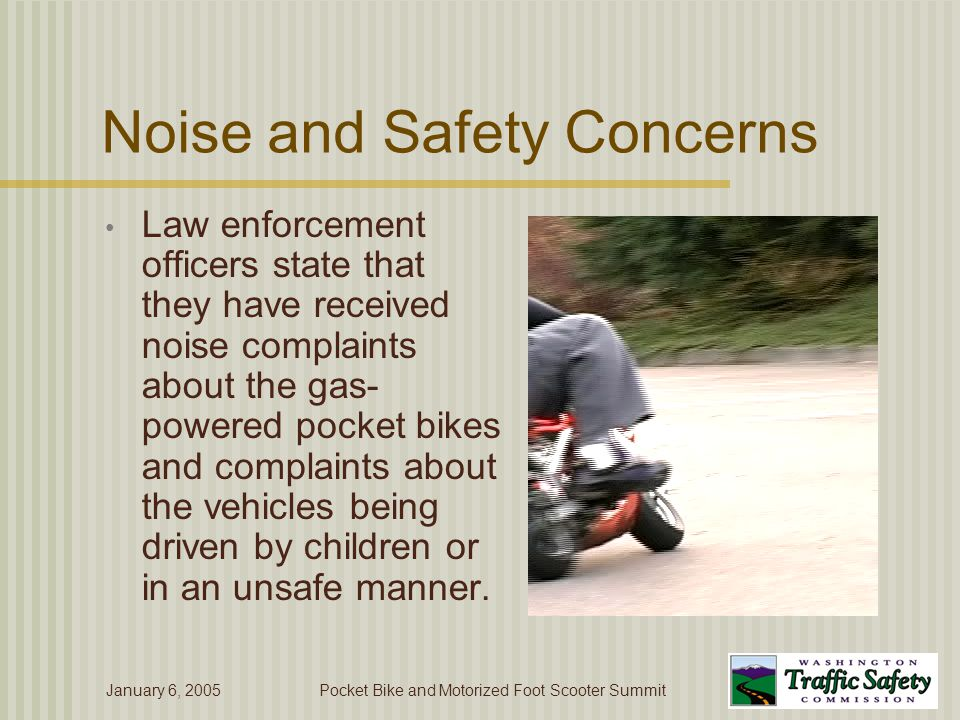January 6, 2005Pocket Bike and Motorized Foot Scooter Summit Noise and Safety Concerns Law enforcement officers state that they have received noise complaints about the gas- powered pocket bikes and complaints about the vehicles being driven by children or in an unsafe manner.