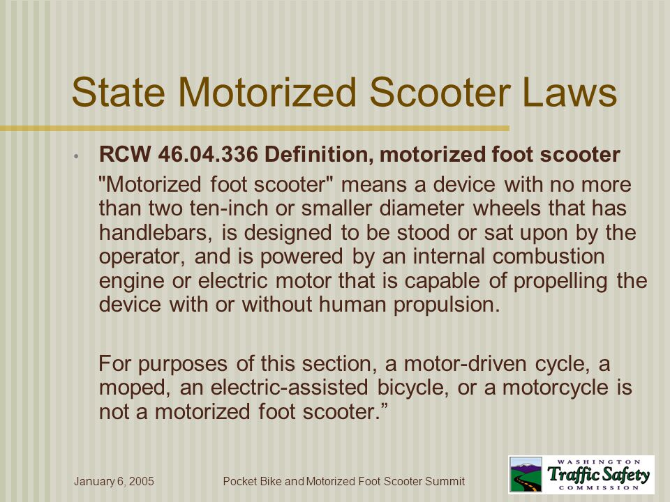 January 6, 2005Pocket Bike and Motorized Foot Scooter Summit State Motorized Scooter Laws RCW 46.04.336 Definition, motorized foot scooter Motorized foot scooter means a device with no more than two ten-inch or smaller diameter wheels that has handlebars, is designed to be stood or sat upon by the operator, and is powered by an internal combustion engine or electric motor that is capable of propelling the device with or without human propulsion.