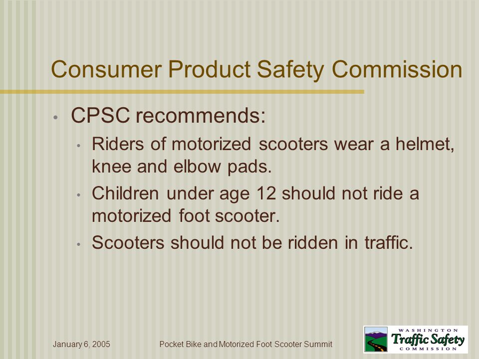 January 6, 2005Pocket Bike and Motorized Foot Scooter Summit Consumer Product Safety Commission CPSC recommends: Riders of motorized scooters wear a helmet, knee and elbow pads.