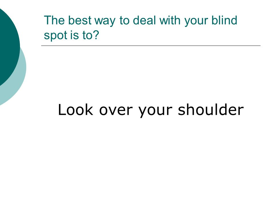 The best way to deal with your blind spot is to? Look over your shoulder