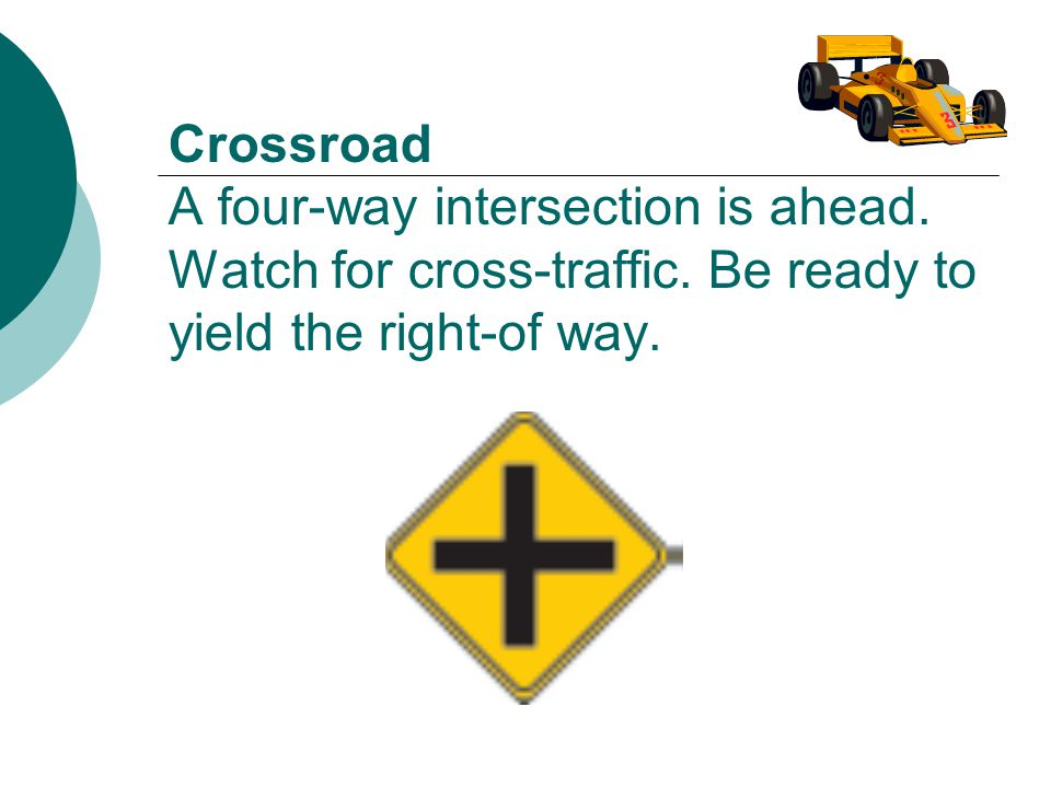 Crossroad A four-way intersection is ahead.Watch for cross-traffic.