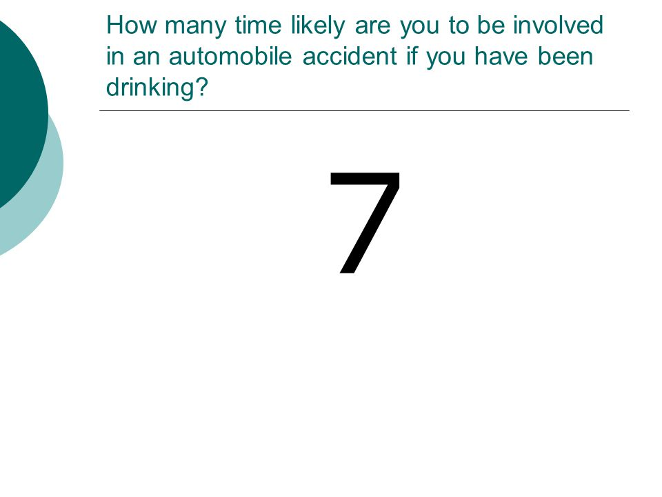 How many time likely are you to be involved in an automobile accident if you have been drinking? 7