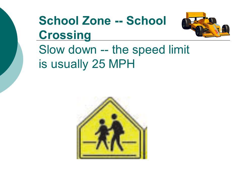 School Zone -- School Crossing Slow down -- the speed limit is usually 25 MPH