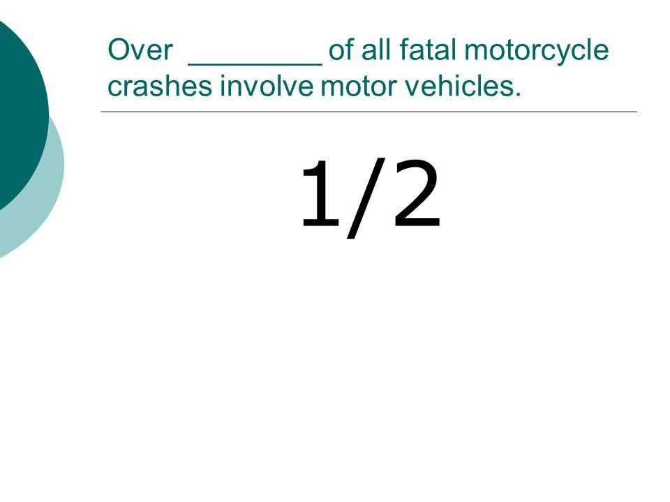 Over ________ of all fatal motorcycle crashes involve motor vehicles. 1/2