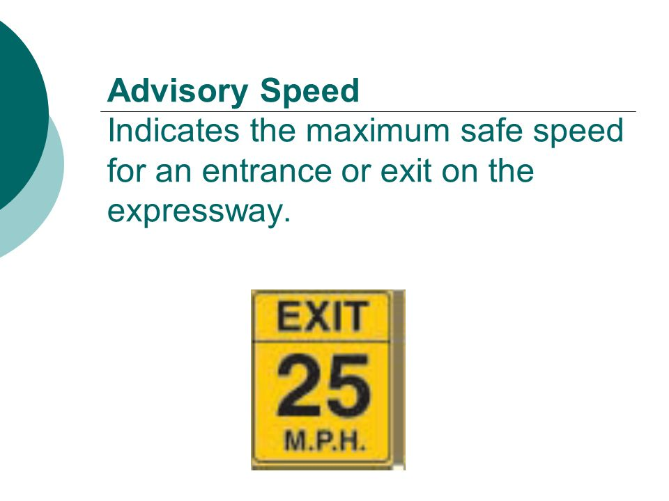 Advisory Speed Indicates the maximum safe speed for an entrance or exit on the expressway.