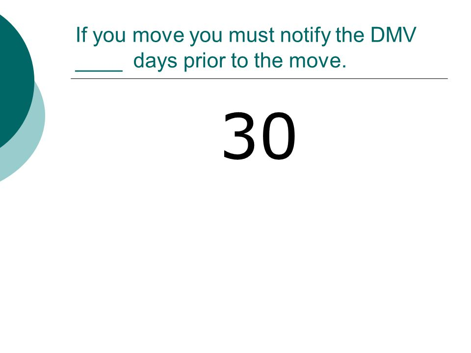 If you move you must notify the DMV ____ days prior to the move. 30