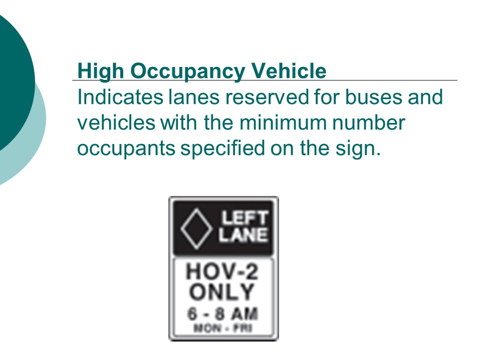 High Occupancy Vehicle Indicates lanes reserved for buses and vehicles with the minimum number occupants specified on the sign.