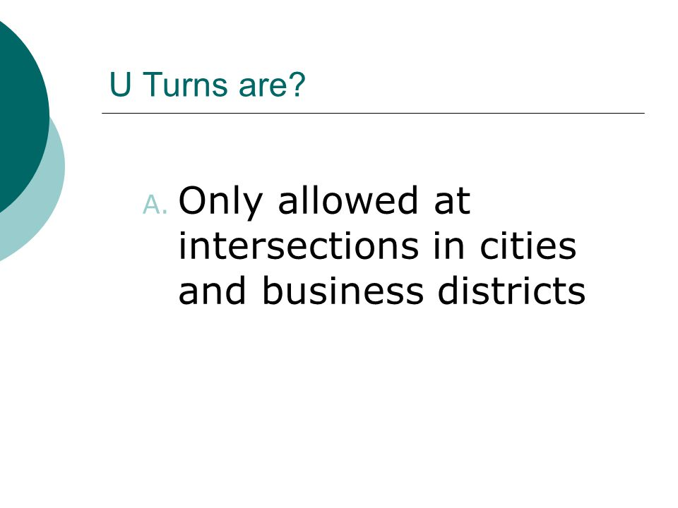 U Turns are? A. Only allowed at intersections in cities and business districts