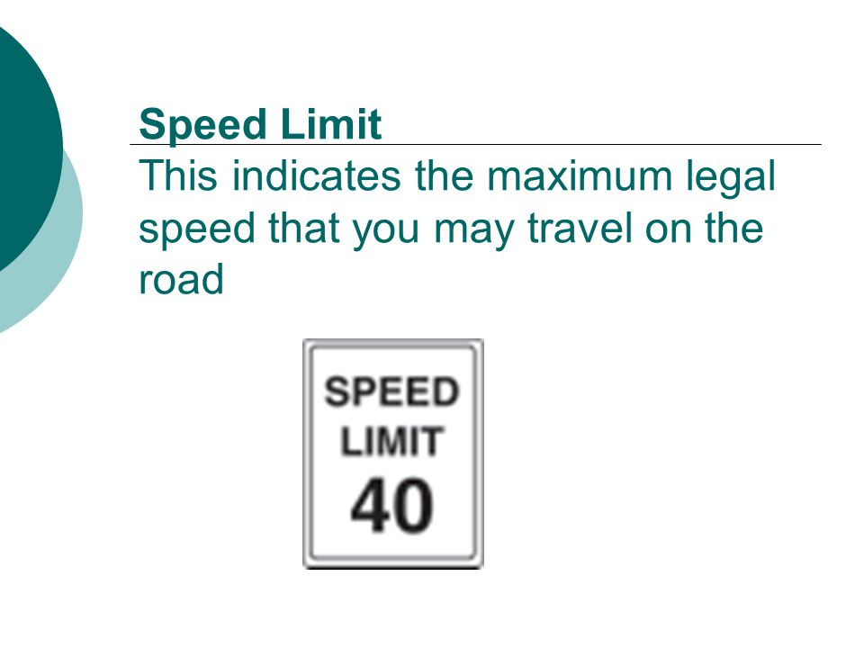 Speed Limit This indicates the maximum legal speed that you may travel on the road