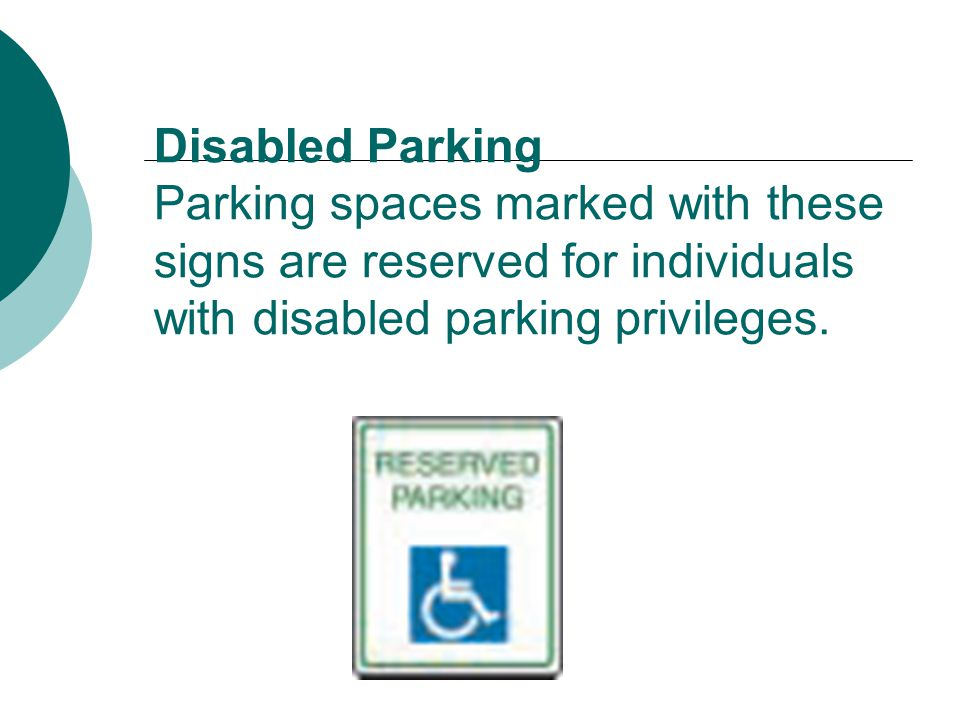 Disabled Parking Parking spaces marked with these signs are reserved for individuals with disabled parking privileges.