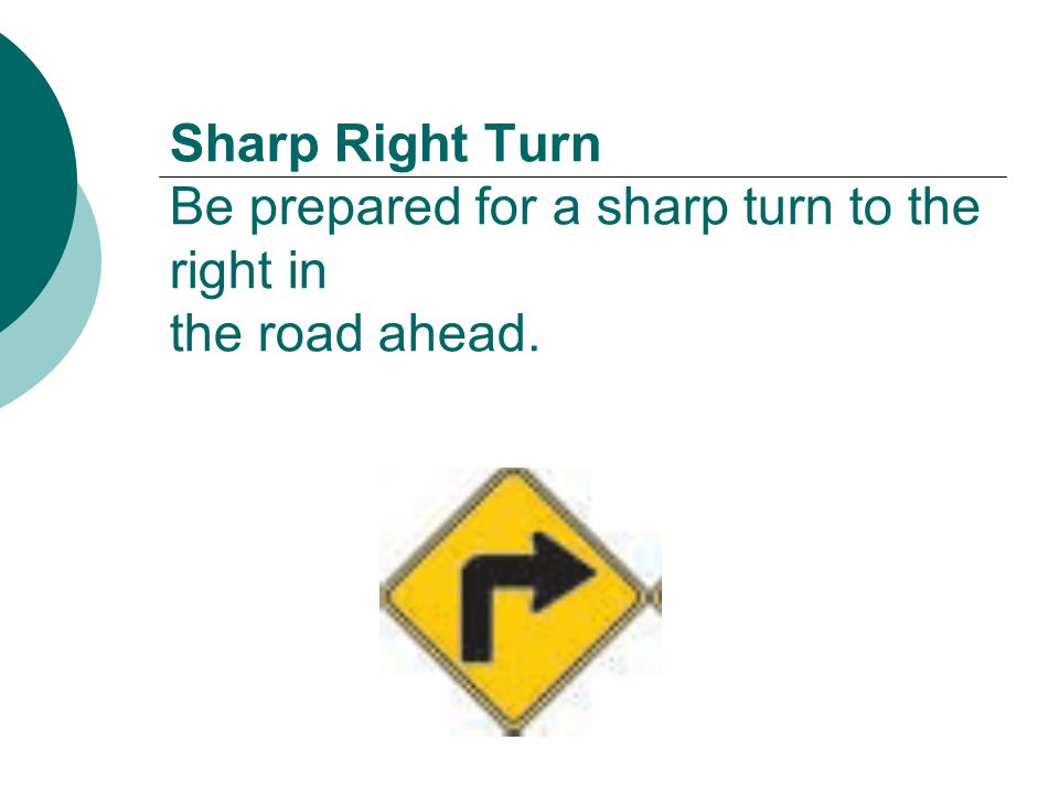 Sharp Right Turn Be prepared for a sharp turn to the right in the road ahead.