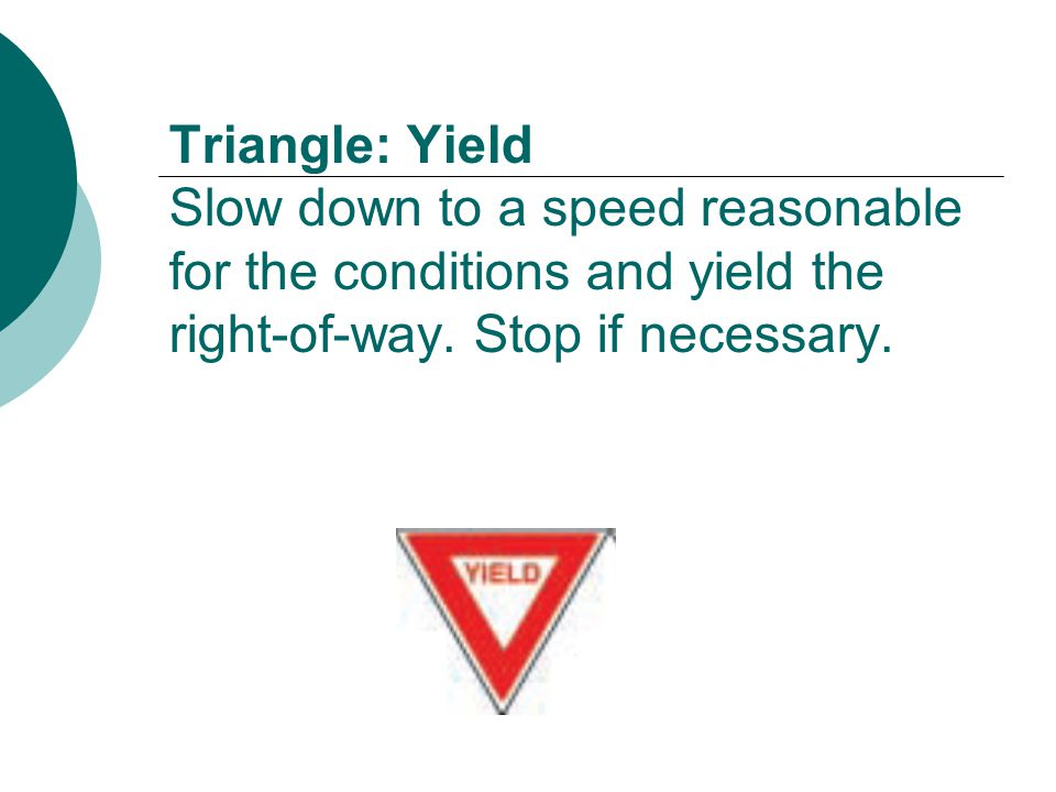 Triangle: Yield Slow down to a speed reasonable for the conditions and yield the right-of-way.