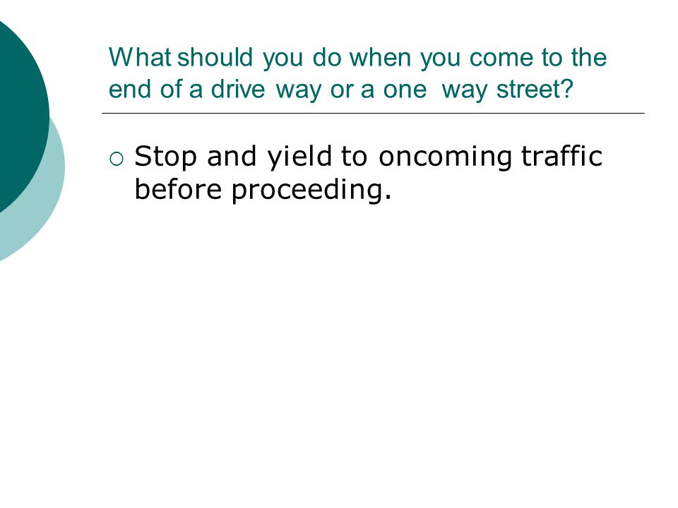 What should you do when you come to the end of a drive way or a one way street.