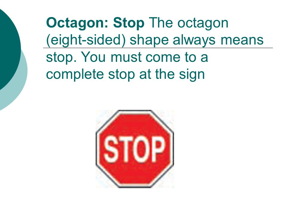 Octagon: Stop The octagon (eight-sided) shape always means stop.