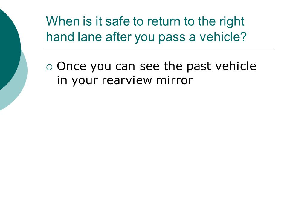 When is it safe to return to the right hand lane after you pass a vehicle.