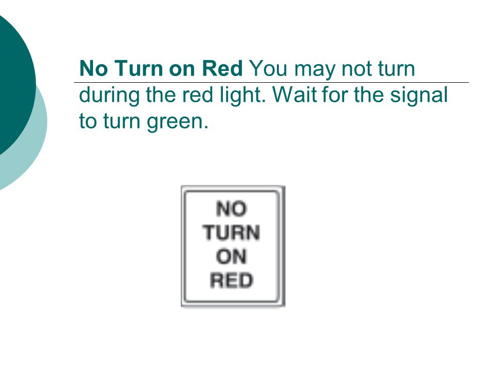 No Turn on Red You may not turn during the red light. Wait for the signal to turn green.