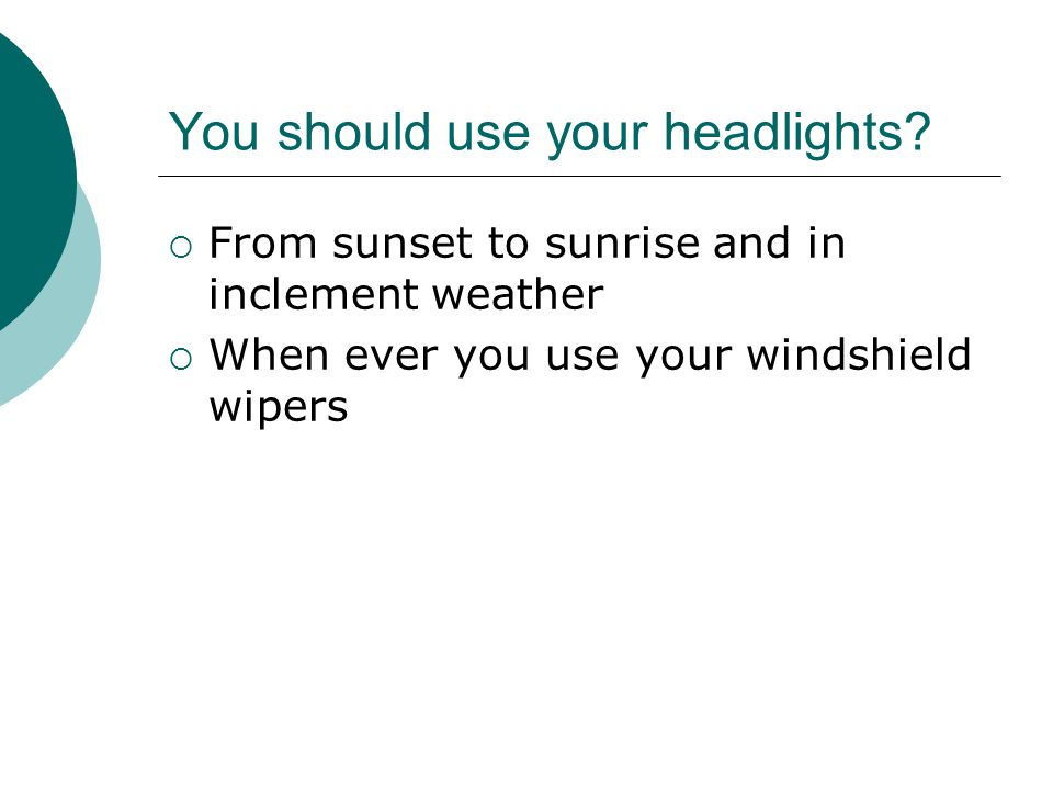 You should use your headlights.
