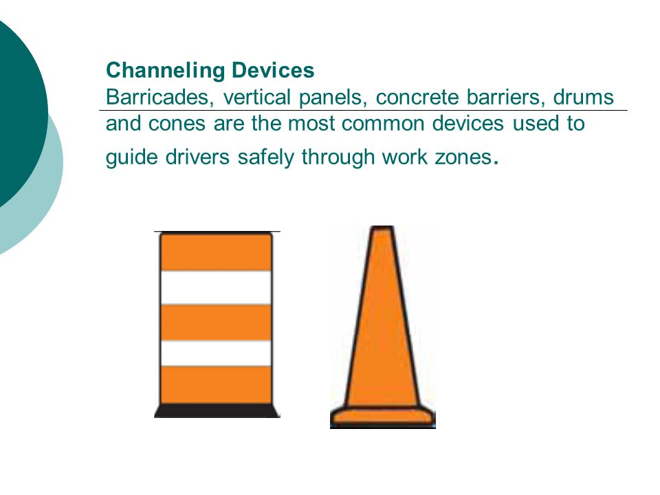Channeling Devices Barricades, vertical panels, concrete barriers, drums and cones are the most common devices used to guide drivers safely through work zones.